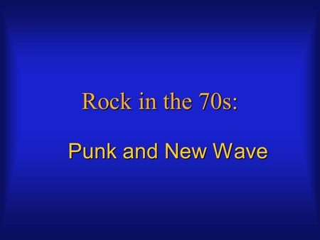 "Rock in the 70s: Punk and New Wave. PUNK Continuation of garage bands like The KingsmenContinuation of garage bands like The Kingsmen Combined with ""in."