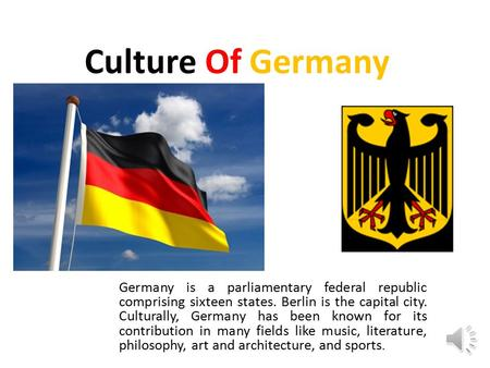 Culture Of Germany Germany is a parliamentary federal republic comprising sixteen states. Berlin is the capital city. Culturally, Germany has been known.