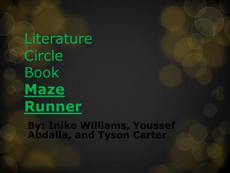 Literature Circle Book Maze Runner By: Iniko Williams, Youssef Abdalla, and Tyson Carter.