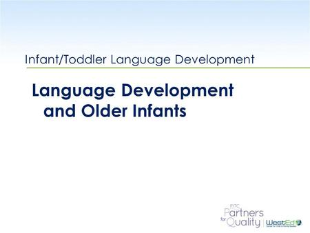WestEd.org Infant/Toddler Language Development Language Development and Older Infants.