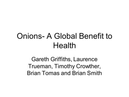 Onions- A Global Benefit to Health Gareth Griffiths, Laurence Trueman, Timothy Crowther, Brian Tomas and Brian Smith.