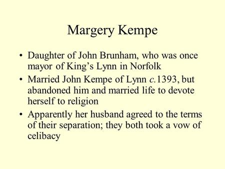 Margery Kempe Daughter of John Brunham, who was once mayor of King's Lynn in Norfolk Married John Kempe of Lynn c.1393, but abandoned him and married life.