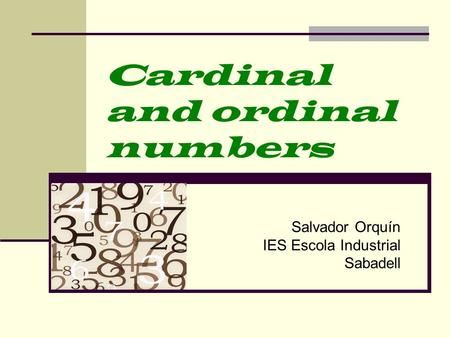 Cardinal and ordinal numbers Salvador Orquín IES Escola Industrial Sabadell.