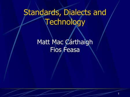 1 Standards, Dialects and Technology Matt Mac Cárthaigh Fios Feasa.