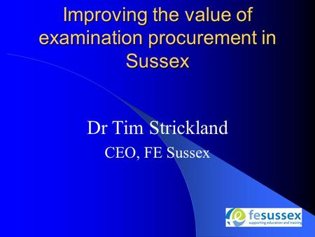 Dr Tim Strickland CEO, FE Sussex Improving the value of examination procurement in Sussex.
