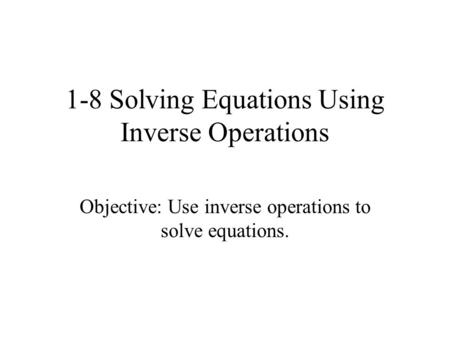1-8 Solving Equations Using Inverse Operations Objective: Use inverse operations to solve equations.
