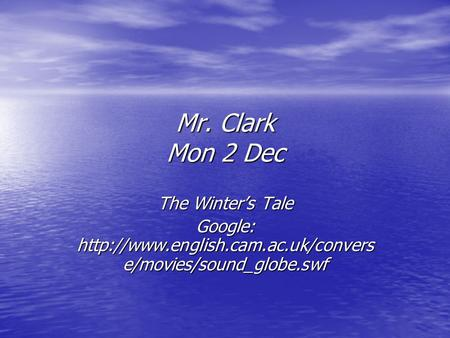Mr. Clark Mon 2 Dec The Winter's Tale Google:  e/movies/sound_globe.swf.