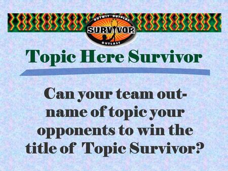 Topic Here Survivor Can your team out- name of topic your opponents to win the title of Topic Survivor?