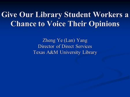 Give Our Library Student Workers a Chance to Voice Their Opinions Zheng Ye (Lan) Yang Director of Direct Services Texas A&M University Library.