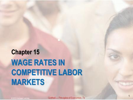 Chapter 15 WAGE RATES IN COMPETITIVE LABOR MARKETS Gottheil — Principles of Economics, 7e © 2013 Cengage Learning 1.