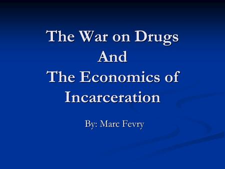 The War on Drugs And The Economics of Incarceration By: Marc Fevry.