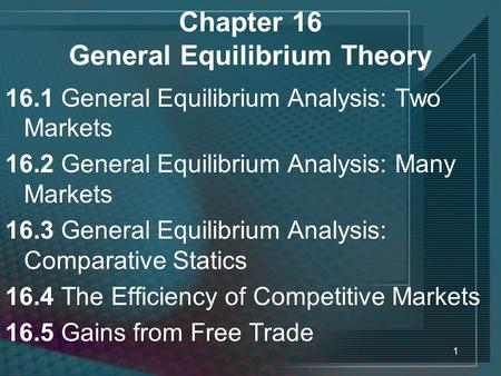 1 Chapter 16 General Equilibrium Theory 16.1 General Equilibrium Analysis: Two Markets 16.2 General Equilibrium Analysis: Many Markets 16.3 General Equilibrium.