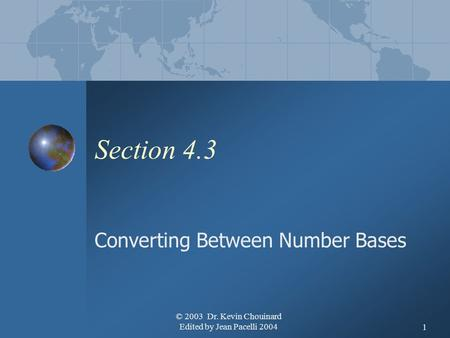 © 2003 Dr. Kevin Chouinard Edited by Jean Pacelli 20041 Section 4.3 Converting Between Number Bases.