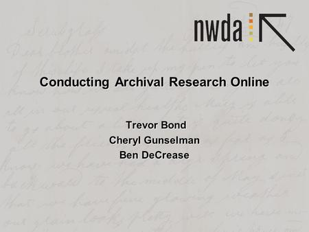 Conducting Archival Research Online Trevor Bond Trevor Bond Cheryl Gunselman Ben DeCrease.
