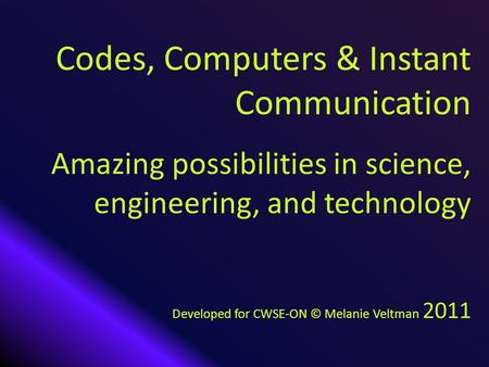 Codes, Computers & Instant Communication Amazing possibilities in science, engineering, and technology Developed for CWSE-ON © Melanie Veltman 2011.