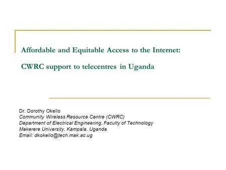 Affordable and Equitable Access to the Internet: CWRC support to telecentres in Uganda Dr. Dorothy Okello Community Wireless Resource Centre (CWRC)‏ Department.