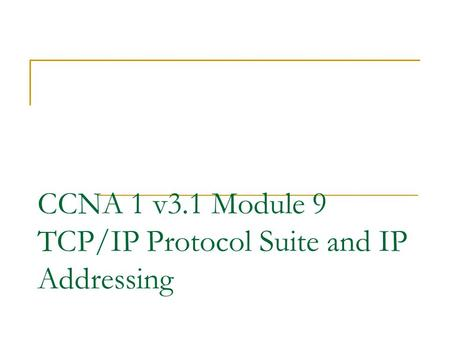 CCNA 1 v3.1 Module 9 TCP/IP Protocol Suite and IP Addressing.