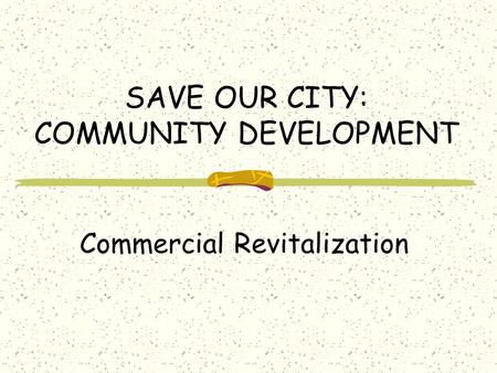 SAVE OUR CITY: COMMUNITY DEVELOPMENT Commercial Revitalization.