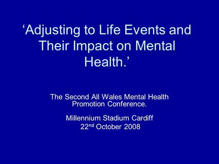 'Adjusting to Life Events and Their Impact on Mental Health.' The Second All Wales Mental Health Promotion Conference. Millennium Stadium Cardiff 22 nd.