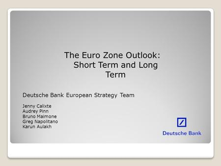 The Euro Zone Outlook: Short Term and Long Term Deutsche Bank European Strategy Team Jenny Calixte Audrey Pinn Bruno Maimone Greg Napolitano Karun Aulakh.