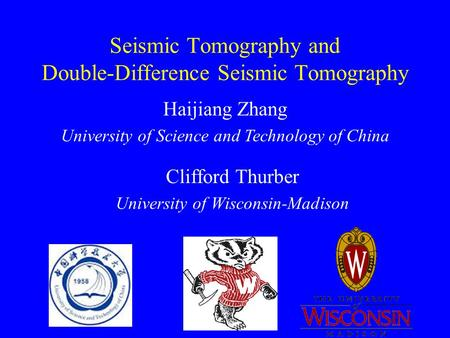 Seismic Tomography and Double-Difference Seismic Tomography Clifford Thurber University of Wisconsin-Madison Haijiang Zhang University of Science and Technology.