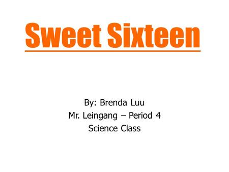 Sweet Sixteen By: Brenda Luu Mr. Leingang – Period 4 Science Class.