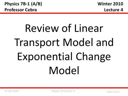 Physics 7B Lecture 427-Jan-2010 Slide 1 of 23 Physics 7B-1 (A/B) Professor Cebra Review of Linear Transport Model and Exponential Change Model Winter 2010.