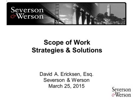 Scope of Work Strategies & Solutions David A. Ericksen, Esq. Severson & Werson March 25, 2015.