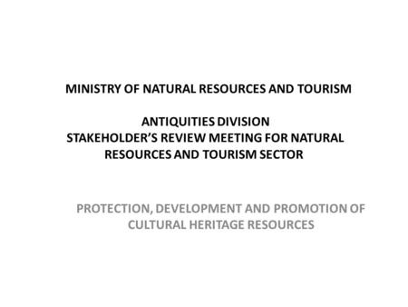 MINISTRY OF NATURAL RESOURCES AND TOURISM ANTIQUITIES DIVISION STAKEHOLDER'S REVIEW MEETING FOR NATURAL RESOURCES AND TOURISM SECTOR PROTECTION, DEVELOPMENT.