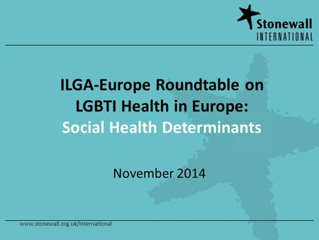 Www.stonewall.org.uk/international ILGA-Europe Roundtable on LGBTI Health in Europe: Social Health Determinants November 2014.