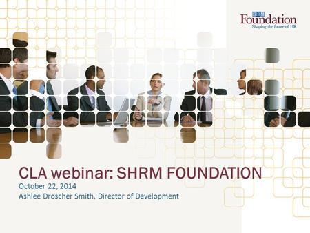 CLA webinar: SHRM FOUNDATION October 22, 2014 Ashlee Droscher Smith, Director of Development.