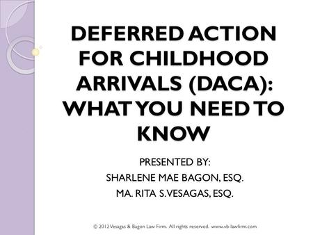 DEFERRED ACTION FOR CHILDHOOD ARRIVALS (DACA): WHAT YOU NEED TO KNOW PRESENTED BY: SHARLENE MAE BAGON, ESQ. MA. RITA S. VESAGAS, ESQ. © 2012 Vesagas &