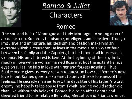 Romeo & Juliet Characters Romeo The son and heir of Montague and Lady Montague. A young man of about sixteen, Romeo is handsome, intelligent, and sensitive.