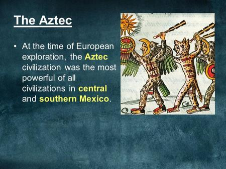 The Aztec At the time of European exploration, the Aztec civilization was the most powerful of all civilizations in central and southern Mexico.
