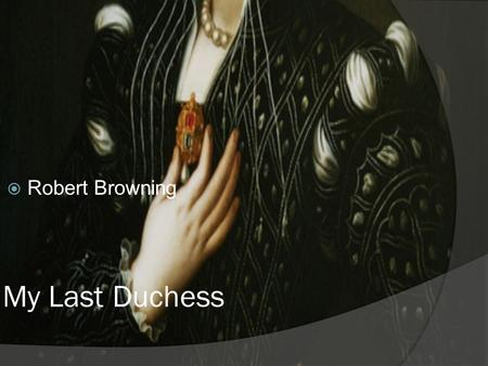My Last Duchess  Robert Browning. Context of the poem  Set in the 16 th Century Italian Renaissance in Ferrara.  The persona is based on the Duke of.