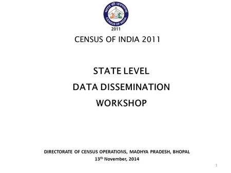 DIRECTORATE OF CENSUS OPERATIONS, MADHYA PRADESH, BHOPAL 13 th November, 2014 CENSUS OF INDIA 2011 STATE LEVEL DATA DISSEMINATION WORKSHOP 1.