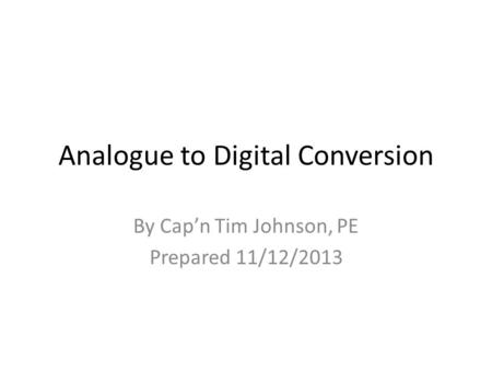 Analogue to Digital Conversion By Cap'n Tim Johnson, PE Prepared 11/12/2013.