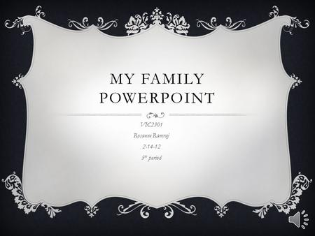 MY FAMILY POWERPOINT VIC2301 Rosanne Ramraj 2-14-12 5 th period.