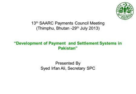 "13 th SAARC Payments Council Meeting (Thimphu, Bhutan -29 th July 2013) ""Development of Payment and Settlement Systems in Pakistan"" Presented By Syed Irfan."