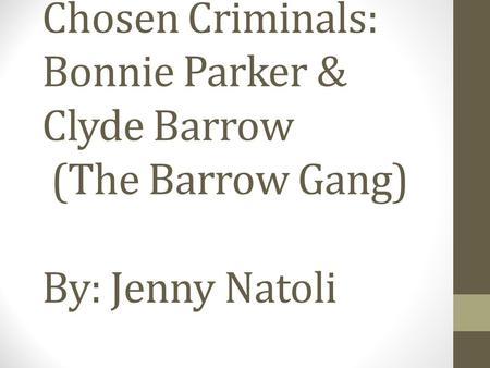 Chosen Criminals: Bonnie Parker & Clyde Barrow (The Barrow Gang) By: Jenny Natoli.