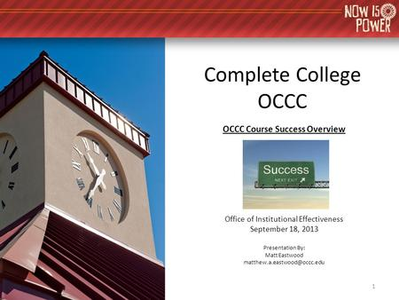 Complete College OCCC OCCC Course Success Overview Office of Institutional Effectiveness September 18, 2013 Presentation By: Matt Eastwood