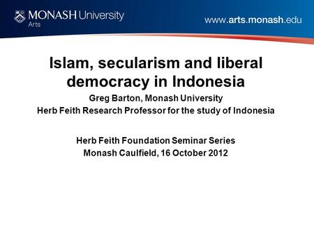 Islam, secularism and liberal democracy in Indonesia Greg Barton, Monash University Herb Feith Research Professor for the study of Indonesia Herb Feith.