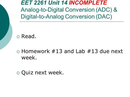 EET 2261 Unit 14 INCOMPLETE Analog-to-Digital Conversion (ADC) & Digital-to-Analog Conversion (DAC)  Read.  Homework #13 and Lab #13 due next week. 