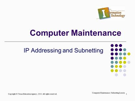 Computer Maintenance IP Addressing and Subnetting Copyright © Texas Education Agency, 2011. All rights reserved.1 Computer Maintenance: Subnetting Lesson.