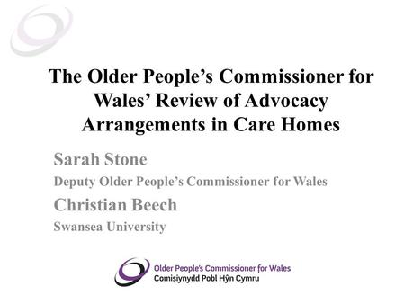 The Older People's Commissioner for Wales' Review of Advocacy Arrangements in Care Homes Sarah Stone Deputy Older People's Commissioner for Wales Christian.