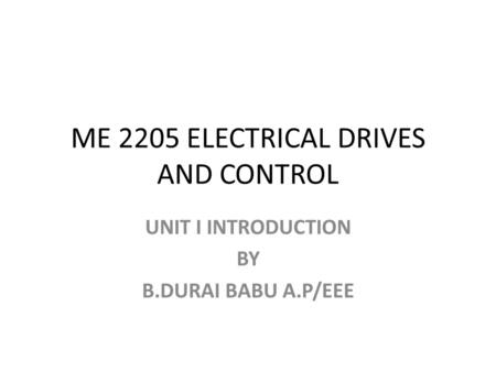 ME 2205 ELECTRICAL DRIVES AND CONTROL UNIT I INTRODUCTION BY B.DURAI BABU A.P/EEE.
