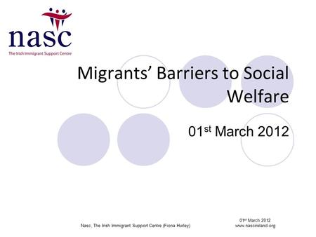 Migrants' Barriers to Social Welfare 01 st March 2012 01 st March 2012 Nasc, The Irish Immigrant Support Centre (Fiona Hurley)www.nascireland.org.