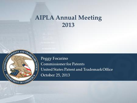 AIPLA Annual Meeting 2013 Peggy Focarino Commissioner for Patents United States Patent and Trademark Office October 25, 2013.