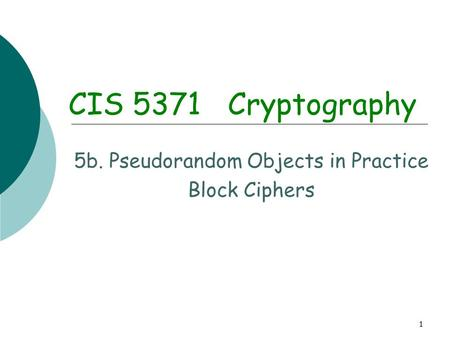 1 CIS 5371 Cryptography 5b. Pseudorandom Objects in Practice Block Ciphers.