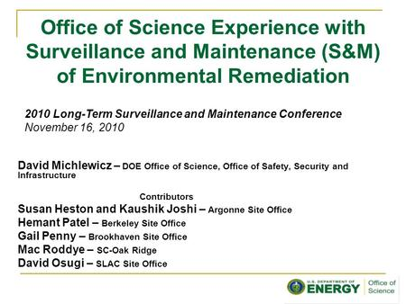 Office of Science Experience with Surveillance and Maintenance (S&M) of Environmental Remediation David Michlewicz – DOE Office of Science, Office of Safety,